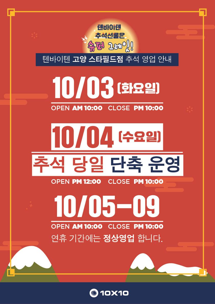 <고양 스타필드점 텐바이텐>  10월04일 추석 당일은 단축 영업합니다. (PM12:00~PM10:00)  나머지 추석 연휴는 정상 영업합니다.  텐바이텐과 즐거운 한가위 보내세요:)