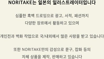 ORITAKE는 일본의 일러스트레이터입니다. 심플한 흑백 드로잉으로 광고, 서적, 패션까지 다양한 장르에서 활동하고 있으며 개인전과 벽화 작업으로 국/내외에서 많은 사랑을 받고 있습니다. 또한 NORITAKE만의 감성으로 문구, 잡화 등의 자체 상품을 제작, 판매하고 있습니다.