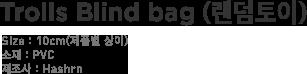 Trolls Blind Bag (랜덤토이) Size : 10cm(제품별 상이) 소재 : PVC 제조사 : Hashrn