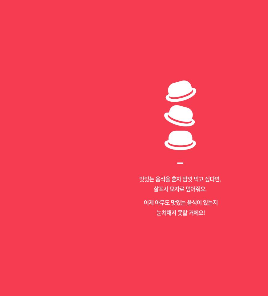 맛있는 음식을 혼자 맘껏 먹고 싶다면, 살포시 모자로 덮어줘요. 이제 아무도 맛있는 음식이 있는지 눈치채지 못할 거에요!