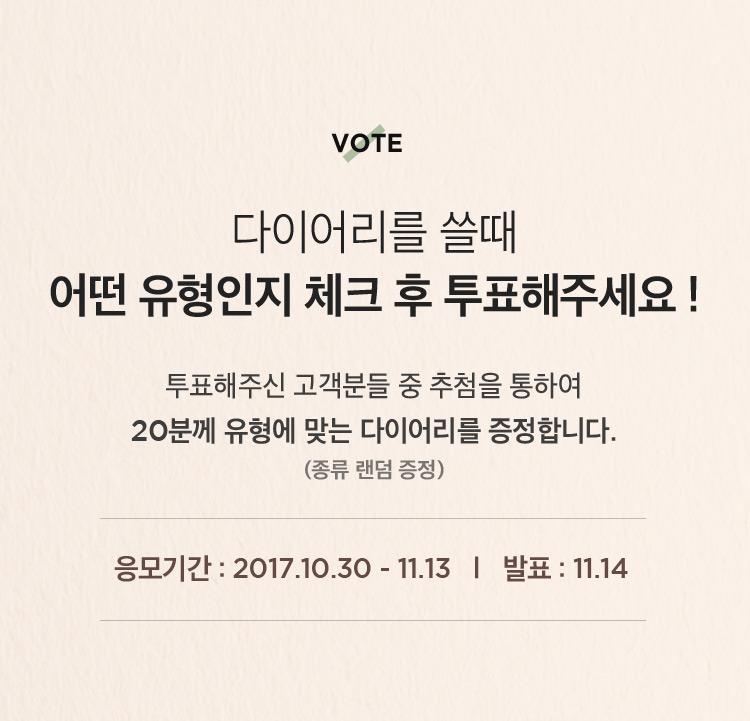 Vote 다이어리를 쓸때 어떤 유형인지 체크 후 투표해주세요! 투표해주신 고객분들 중 추첨을 통하여 20분께 유형에 맞는 다이어리를 증정합니다. 응모기간 2017.10.30 ~ 11.13, 발표 11.14