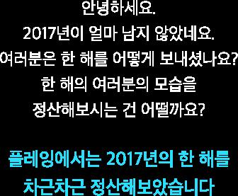 안녕하세요. 2017년이 얼마 남지 않았네요. 여러분은 한 해를 어떻게 보내셨나요? 2017년 한 해의 여러분의 모습을 정산해보시는 건 어떨까요? 플레잉에서는 2017년의 한 해를 차근차근 정산해보았습니다
