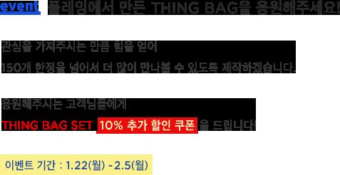 플레잉에서 만든 THING BAG을 응원해주세요! 관심을 가져주시는 만큼 힘을 얻어 150개 한정을 넘어서 더 많이 만나볼 수 있도록 제작하겠습니다. 응원해주시는 고객님들에게 THING BAG sET  10% 추가 할인 쿠폰 을 드립니다! 이벤트 기간 : 1.22(월) -2.5(월)