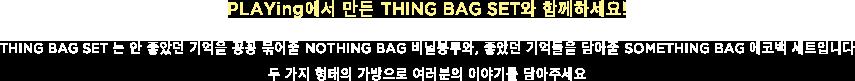 PLAYing에서 만든 THING BAG SET와 함께하세요!